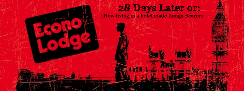28 Days Later or: How living in a hotel made things clearer